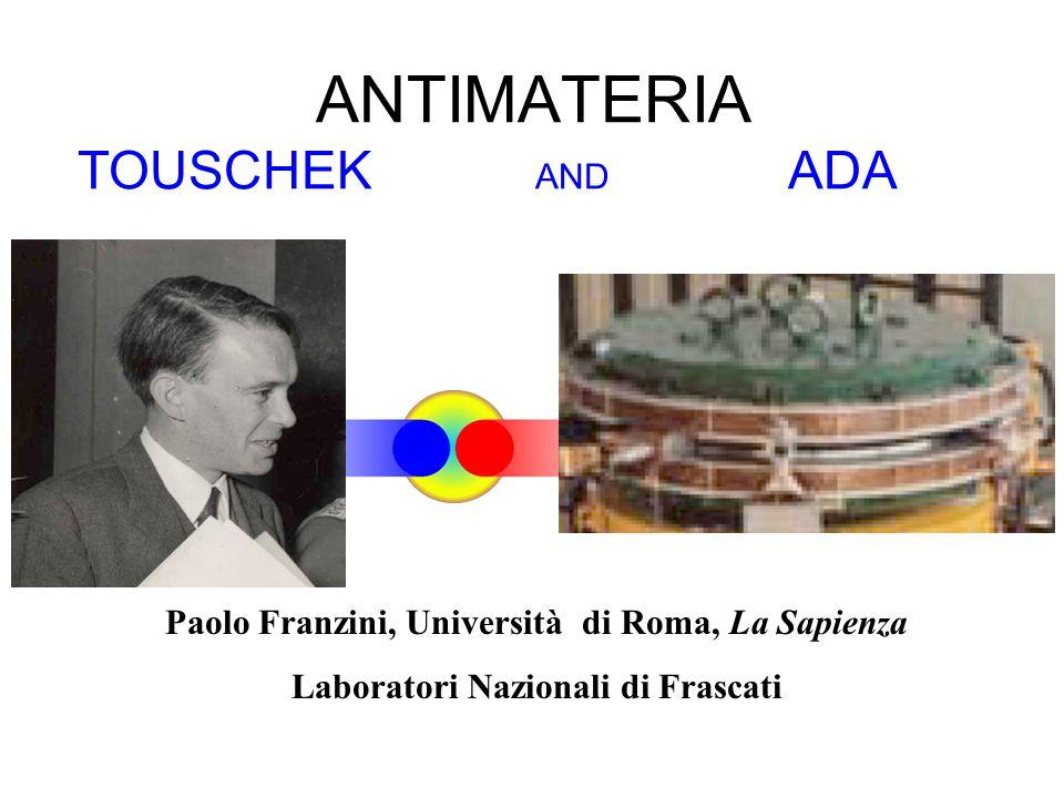 Paolo Franzini, Università di Roma, La Sapienza Laboratori Nazionali di Frascati ANTIMATERIA TOUSCHEK AND ADA