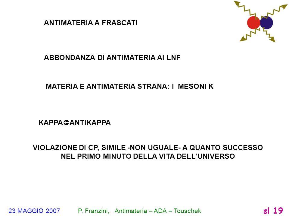 23 MAGGIO 2007 P. Franzini, Antimateria – ADA – Touschek sl 19 ANTIMATERIA A FRASCATI ABBONDANZA DI ANTIMATERIA AI LNF MATERIA E ANTIMATERIA STRANA: I