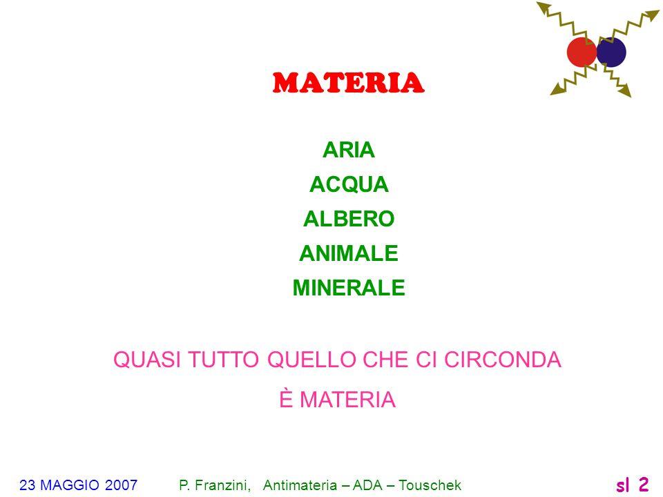 23 MAGGIO 2007 P. Franzini, Antimateria – ADA – Touschek sl 2 MATERIA ARIA ACQUA ALBERO ANIMALE MINERALE QUASI TUTTO QUELLO CHE CI CIRCONDA È MATERIA