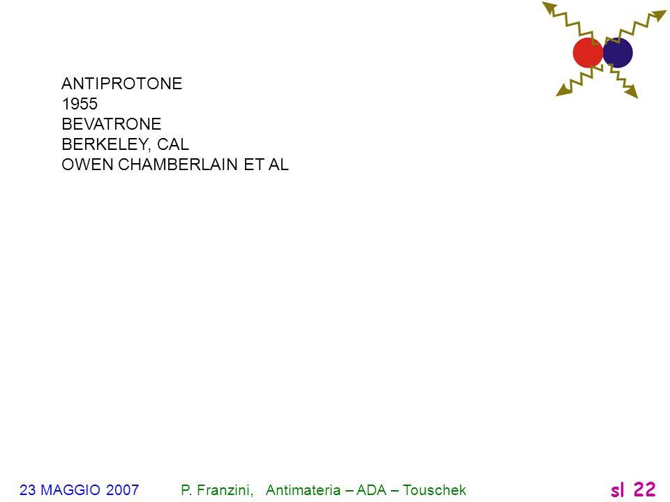 23 MAGGIO 2007 P. Franzini, Antimateria – ADA – Touschek sl 22 ANTIPROTONE 1955 BEVATRONE BERKELEY, CAL OWEN CHAMBERLAIN ET AL