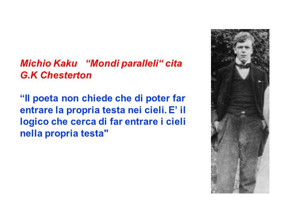 Michio Kaku Mondi paralleli cita G.K Chesterton Il poeta non chiede che di poter far entrare la propria testa nei cieli. E il logico che cerca di far