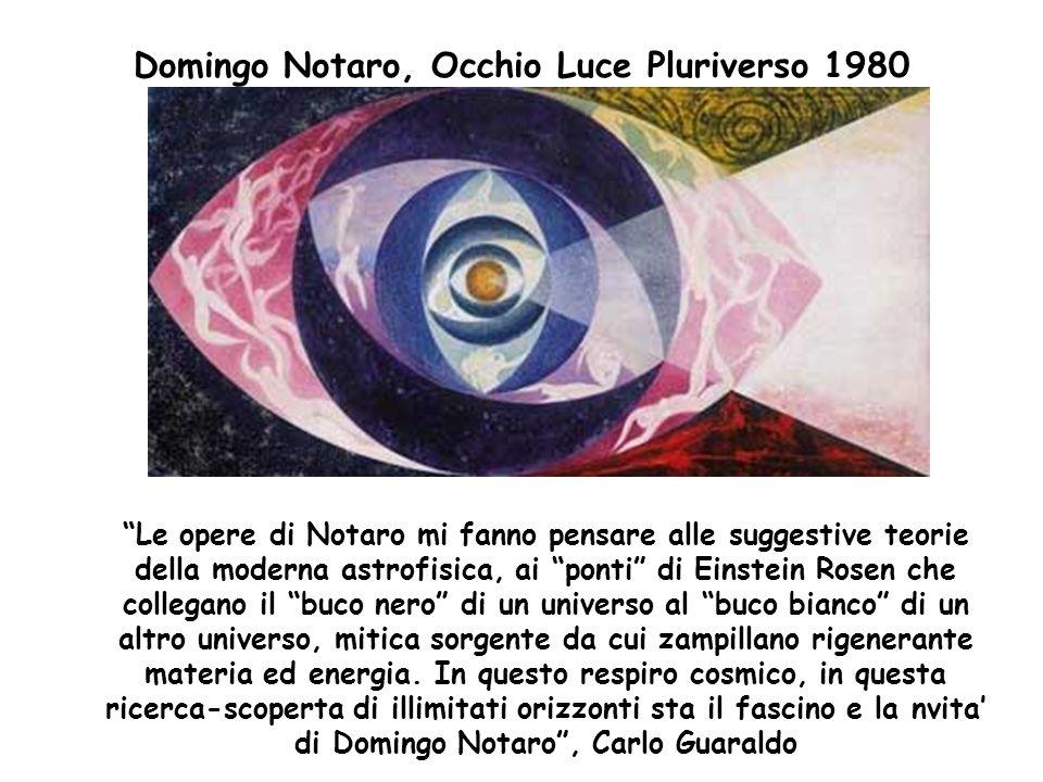 Domingo Notaro, Occhio Luce Pluriverso 1980 Le opere di Notaro mi fanno pensare alle suggestive teorie della moderna astrofisica, ai ponti di Einstein