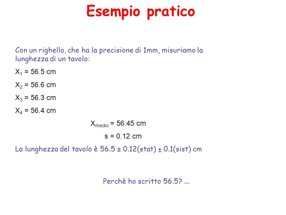 Esempio pratico Con un righello, che ha la precisione di 1mm, misuriamo la lunghezza di un tavolo: X 1 = 56.5 cm X 2 = 56.6 cm X 3 = 56.3 cm X 4 = 56.