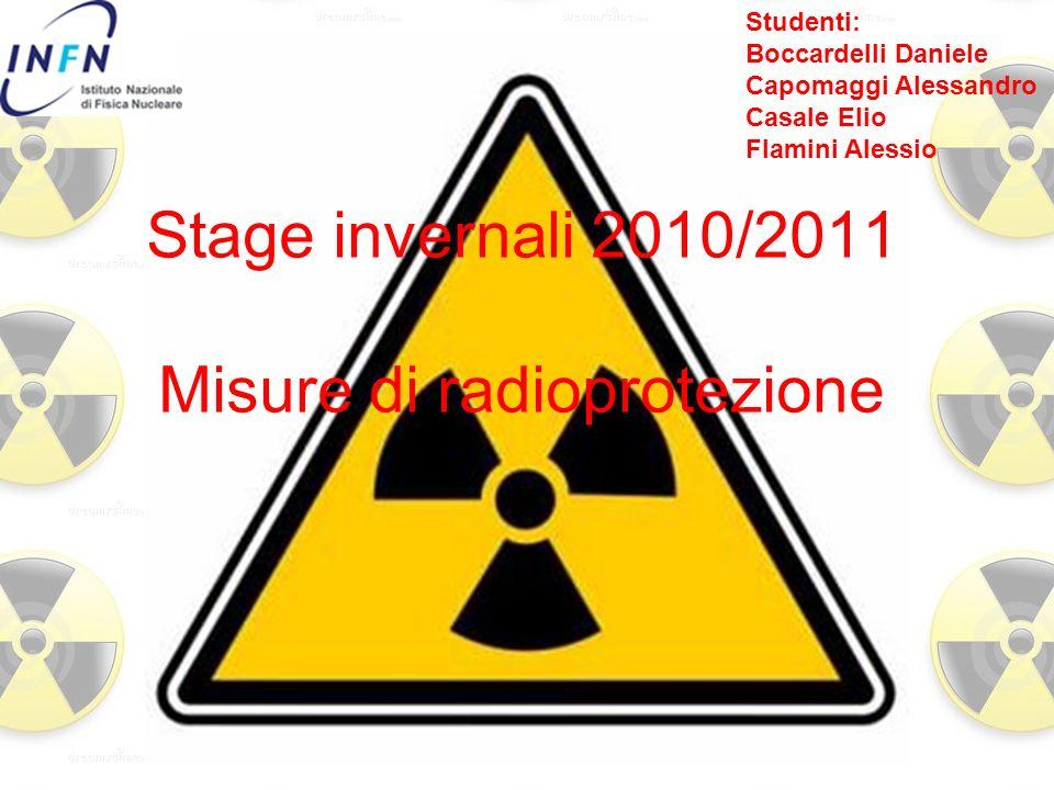 Stage invernali 2010/2011 Misure di radioprotezione Studenti: Boccardelli Daniele Capomaggi Alessandro Casale Elio Flamini Alessio