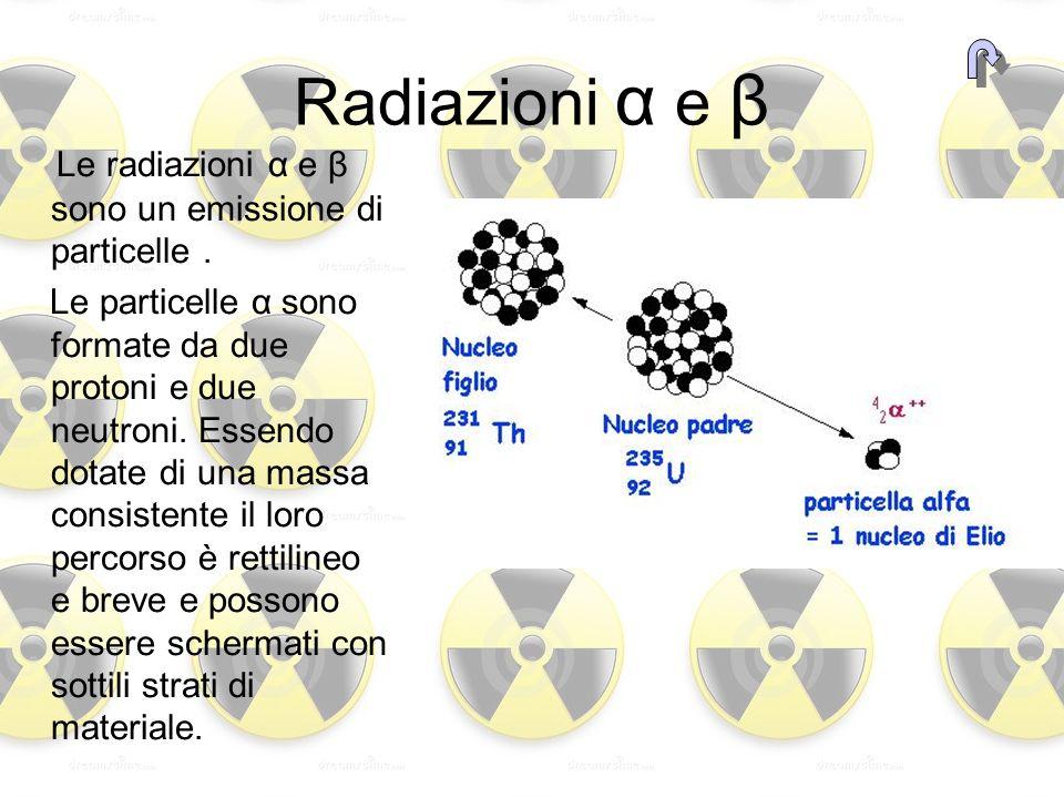 Radiazioni α e β Le radiazioni α e β sono un emissione di particelle. Le particelle α sono formate da due protoni e due neutroni. Essendo dotate di un