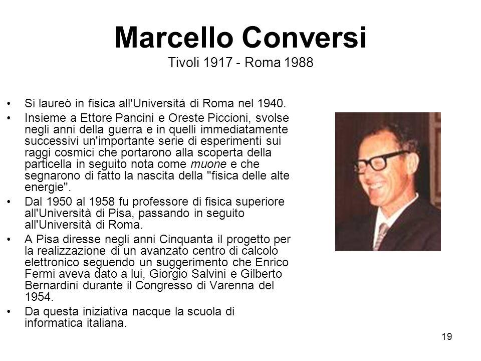 19 Marcello Conversi Tivoli 1917 - Roma 1988 Si laureò in fisica all'Università di Roma nel 1940. Insieme a Ettore Pancini e Oreste Piccioni, svolse n