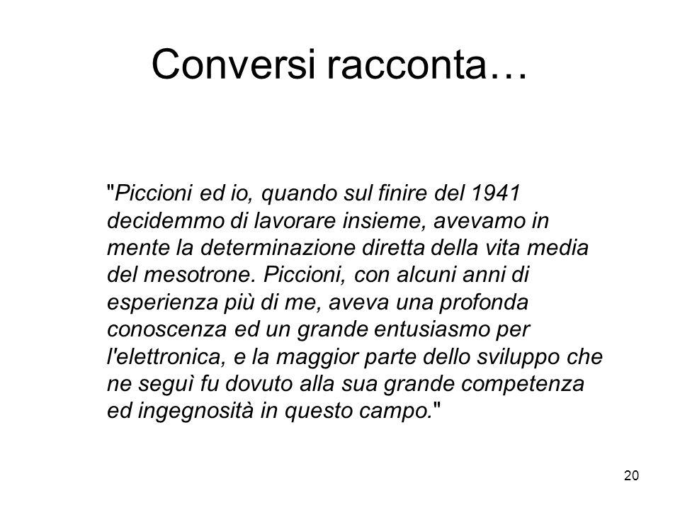 20 Conversi racconta… Piccioni ed io, quando sul finire del 1941 decidemmo di lavorare insieme, avevamo in mente la determinazione diretta della vita media del mesotrone.