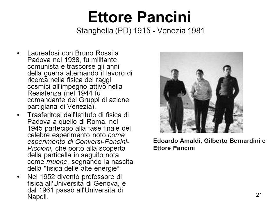 21 Ettore Pancini Stanghella (PD) 1915 - Venezia 1981 Laureatosi con Bruno Rossi a Padova nel 1938, fu militante comunista e trascorse gli anni della guerra alternando il lavoro di ricerca nella fisica dei raggi cosmici all impegno attivo nella Resistenza (nel 1944 fu comandante dei Gruppi di azione partigiana di Venezia).