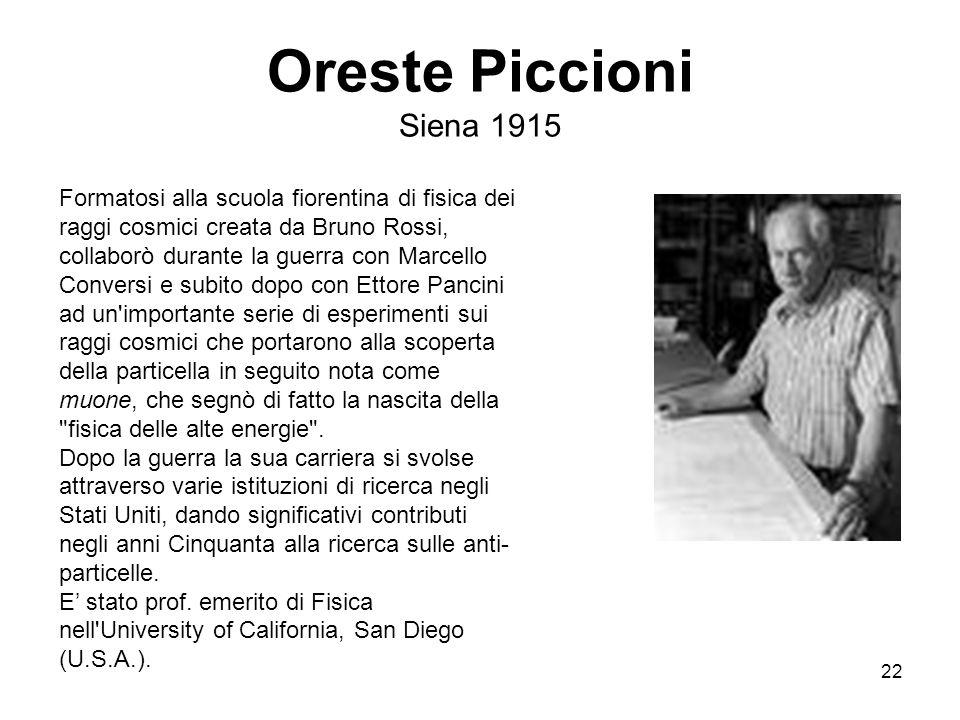22 Oreste Piccioni Siena 1915 Formatosi alla scuola fiorentina di fisica dei raggi cosmici creata da Bruno Rossi, collaborò durante la guerra con Marc