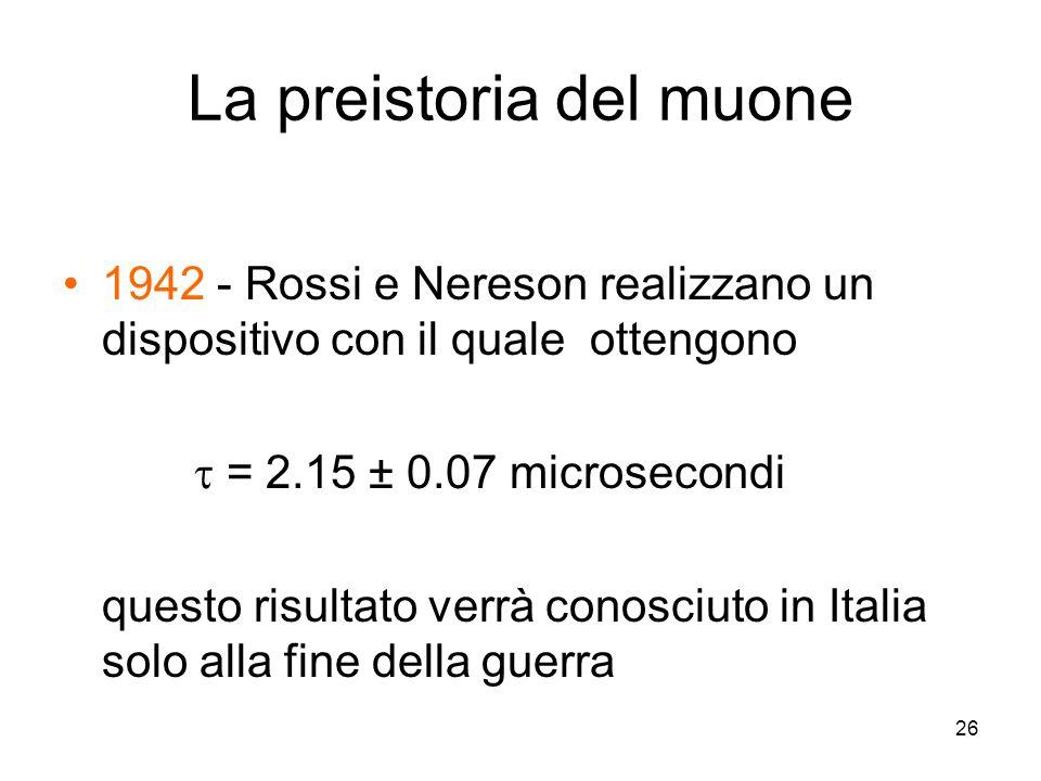 26 La preistoria del muone 1942 - Rossi e Nereson realizzano un dispositivo con il quale ottengono = 2.15 ± 0.07 microsecondi questo risultato verrà c