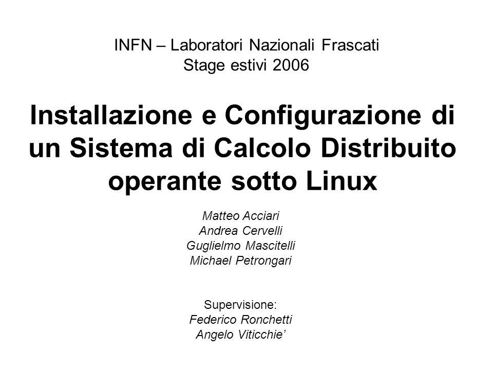 Installazione e Configurazione di un Sistema di Calcolo Distribuito operante sotto Linux INFN – Laboratori Nazionali Frascati Stage estivi 2006 Matteo