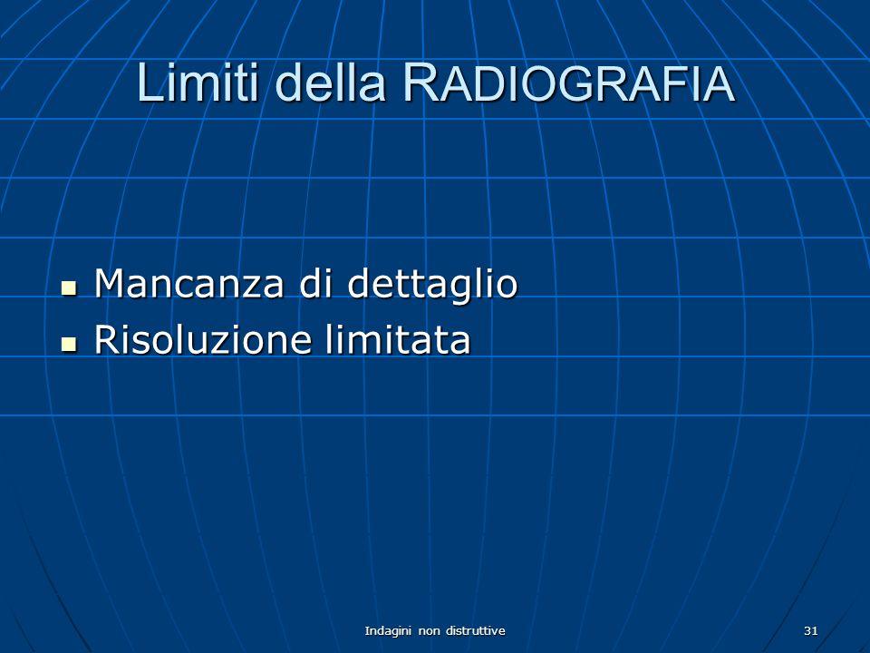 Indagini non distruttive31 Limiti della R ADIOGRAFIA Mancanza di dettaglio Mancanza di dettaglio Risoluzione limitata Risoluzione limitata