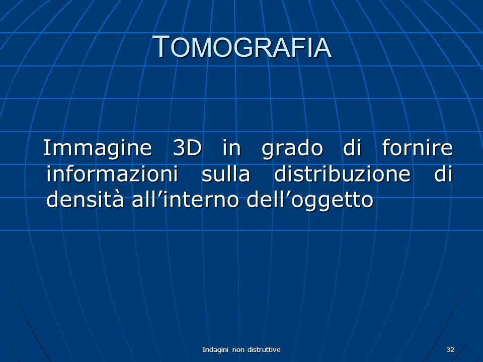 Indagini non distruttive32 T OMOGRAFIA Immagine 3D in grado di fornire informazioni sulla distribuzione di densità allinterno delloggetto Immagine 3D in grado di fornire informazioni sulla distribuzione di densità allinterno delloggetto