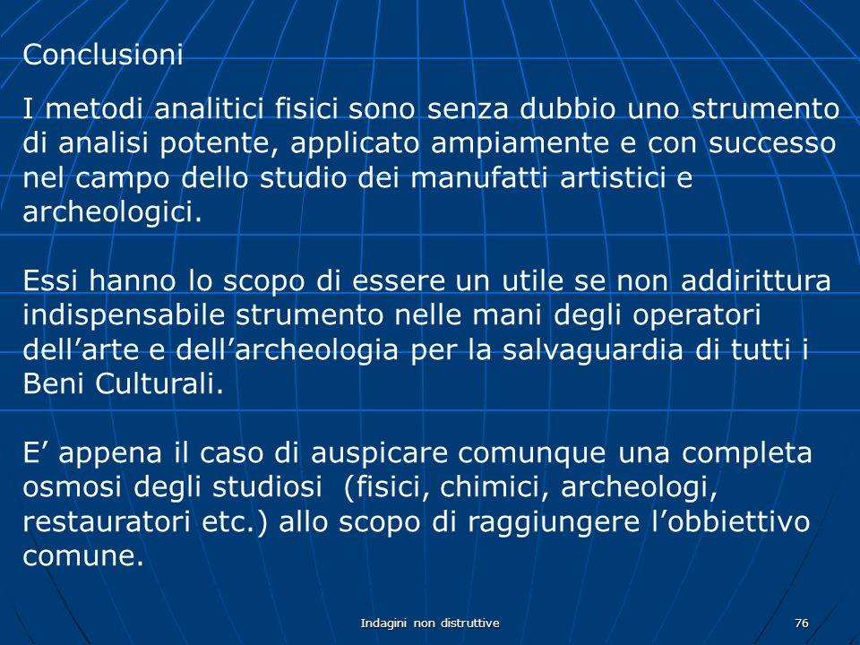 Indagini non distruttive76 Conclusioni I metodi analitici fisici sono senza dubbio uno strumento di analisi potente, applicato ampiamente e con successo nel campo dello studio dei manufatti artistici e archeologici.