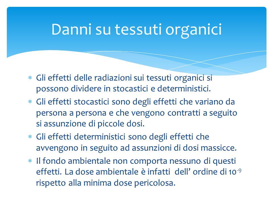 Danni su tessuti organici Gli effetti delle radiazioni sui tessuti organici si possono dividere in stocastici e deterministici. Gli effetti stocastici