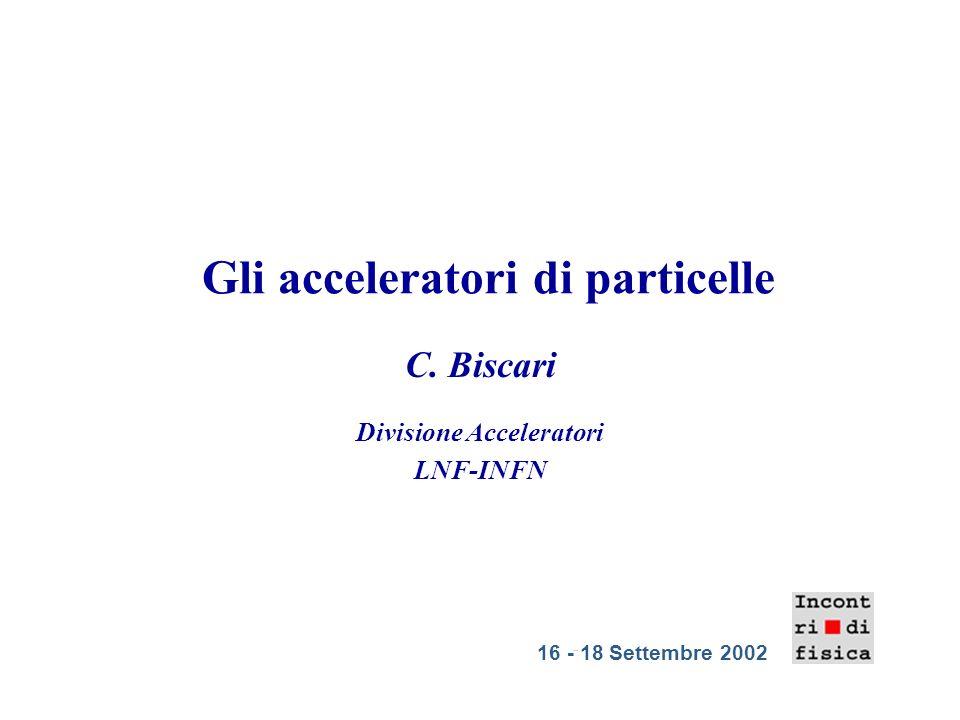 Gli acceleratori di particelle C. Biscari Divisione Acceleratori LNF-INFN 16 - 18 Settembre 2002