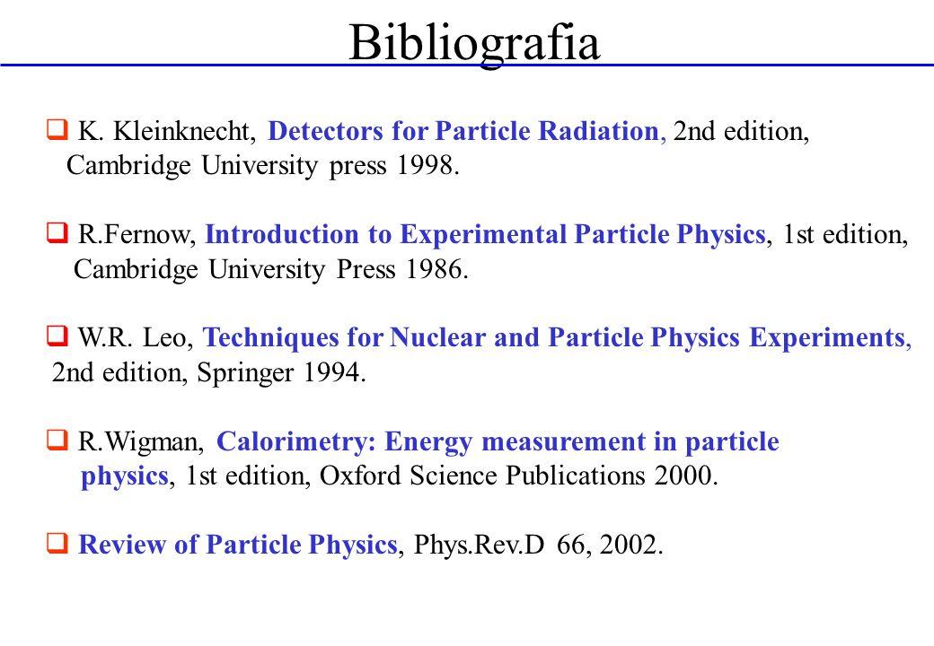 Bibliografia K. Kleinknecht, Detectors for Particle Radiation, 2nd edition, Cambridge University press 1998. R.Fernow, Introduction to Experimental Pa