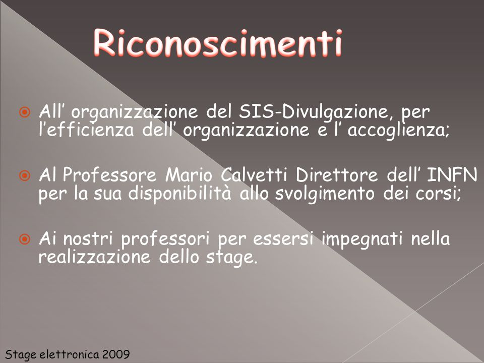 All organizzazione del SIS-Divulgazione, per lefficienza dell organizzazione e l accoglienza; Al Professore Mario Calvetti Direttore dell INFN per la