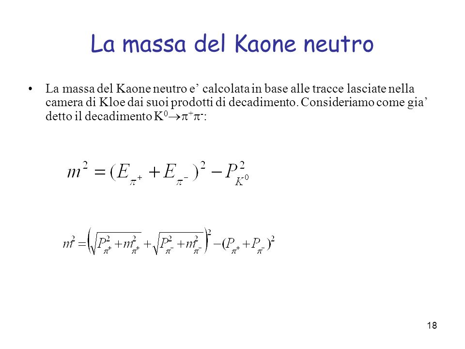 18 La massa del Kaone neutro La massa del Kaone neutro e calcolata in base alle tracce lasciate nella camera di Kloe dai suoi prodotti di decadimento.