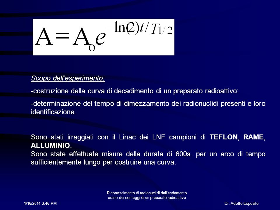 Dr. Adolfo Esposito1/16/2014 3:47 PM Riconoscimento di radionuclidi dall'andamento orario dei conteggi di un preparato radioattivo Scopo dellesperimen