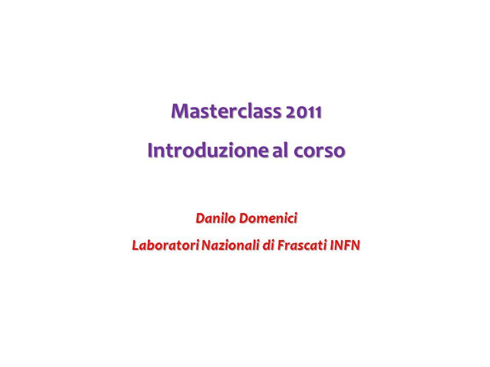 Masterclass 2011 Introduzione al corso Danilo Domenici Laboratori Nazionali di Frascati INFN