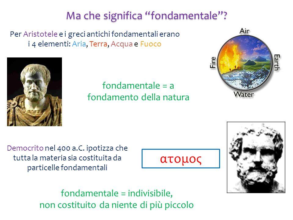Ma che significa fondamentale? Per Aristotele e i greci antichi fondamentali erano i 4 elementi: Aria, Terra, Acqua e Fuoco fondamentale = a fondament