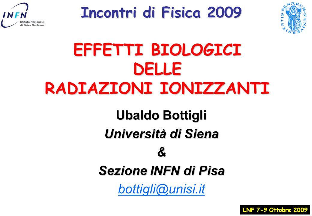 EFFETTI BIOLOGICI DELLE RADIAZIONI IONIZZANTI LNF 7-9 Ottobre 2009 Ubaldo Bottigli Università di Siena & Sezione INFN di Pisa bottigli@unisi.it Incontri di Fisica 2009