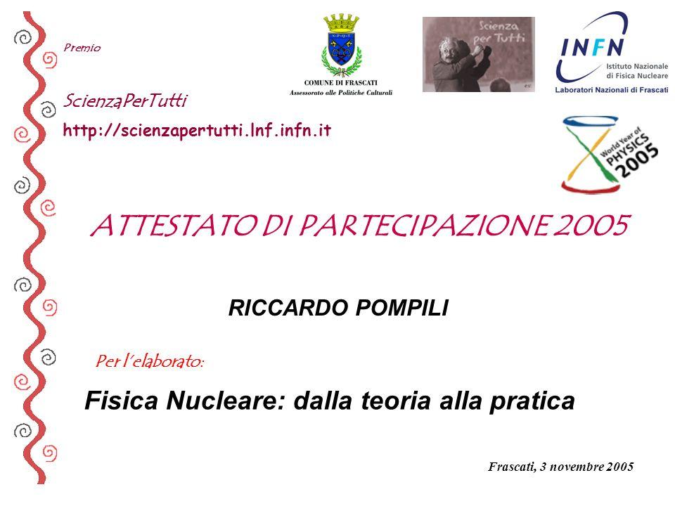 Per lelaborato: Premio ScienzaPerTutti http://scienzapertutti.lnf.infn.it RICCARDO POMPILI Fisica Nucleare: dalla teoria alla pratica ATTESTATO DI PAR