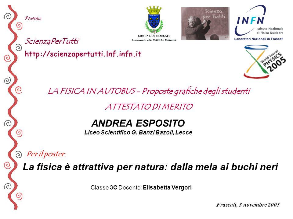 Per il poster: Premio ScienzaPerTutti http://scienzapertutti.lnf.infn.it ANDREA ESPOSITO Liceo Scientifico G. Banzi Bazoli, Lecce La fisica è attratti