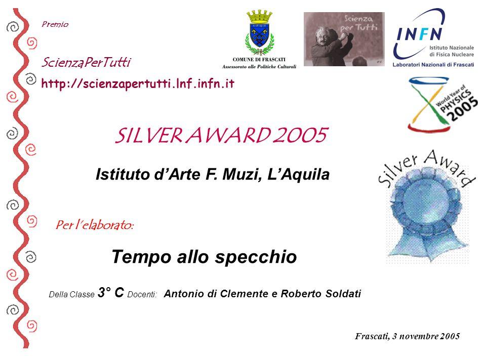 Per lelaborato: Premio ScienzaPerTutti http://scienzapertutti.lnf.infn.it Istituto dArte F. Muzi, LAquila Tempo allo specchio SILVER AWARD 2005 Della