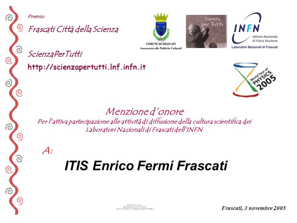 A: Premio Frascati Città della Scienza ScienzaPerTutti http://scienzapertutti.lnf.infn.it ITIS Enrico Fermi Frascati Frascati, 3 novembre 2005 Menzion