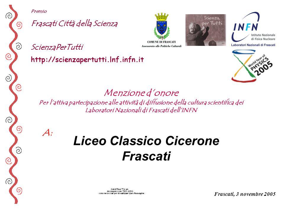 A: Premio Frascati Città della Scienza ScienzaPerTutti http://scienzapertutti.lnf.infn.it Liceo Classico Cicerone Frascati Frascati, 3 novembre 2005 M