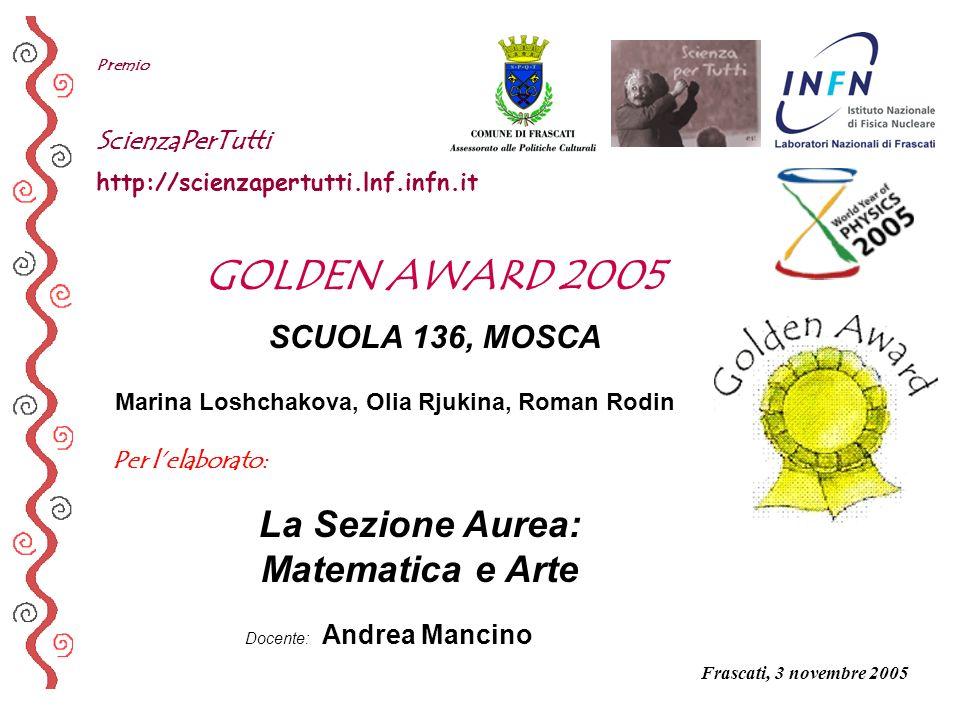 Per lelaborato: Premio ScienzaPerTutti http://scienzapertutti.lnf.infn.it SCUOLA 136, MOSCA La Sezione Aurea: Matematica e Arte GOLDEN AWARD 2005 Doce