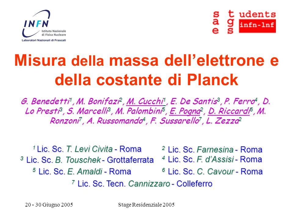 20 - 30 Giugno 2005Stage Residenziale 2005 Misura della massa dellelettrone e della costante di Planck G. Benedetti 1, M. Bonifazi 2, M. Cucchi 1, E.