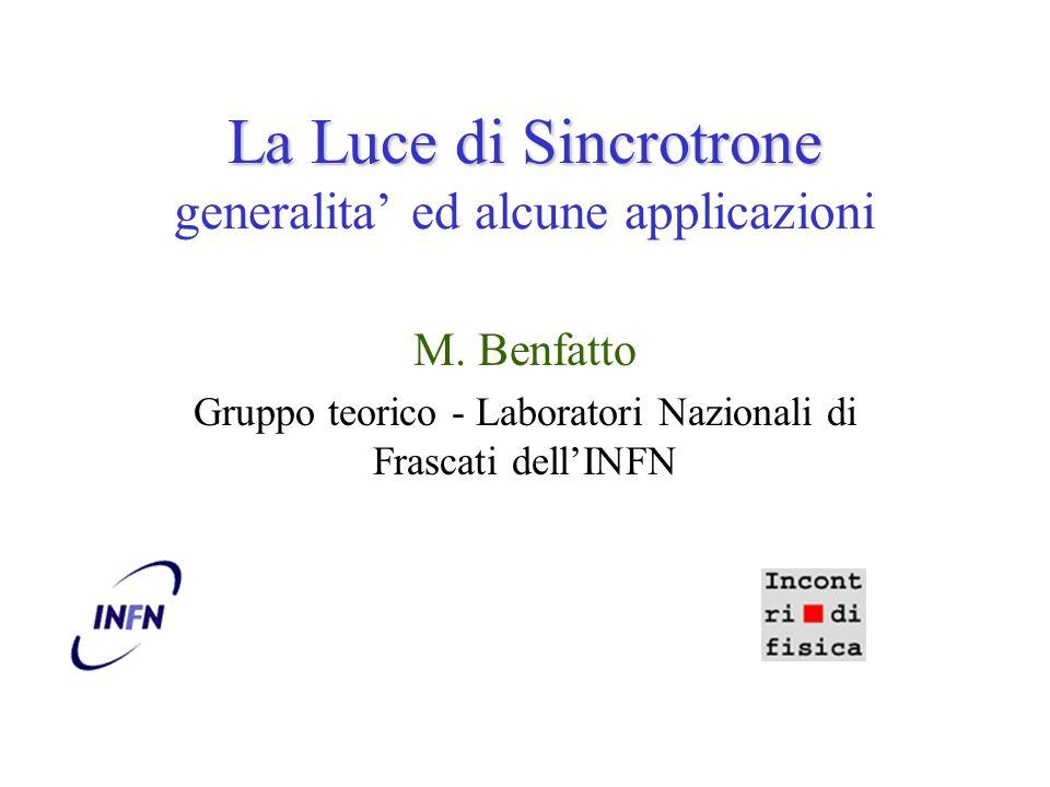 La Luce di Sincrotrone La Luce di Sincrotrone generalita ed alcune applicazioni M. Benfatto Gruppo teorico - Laboratori Nazionali di Frascati dellINFN