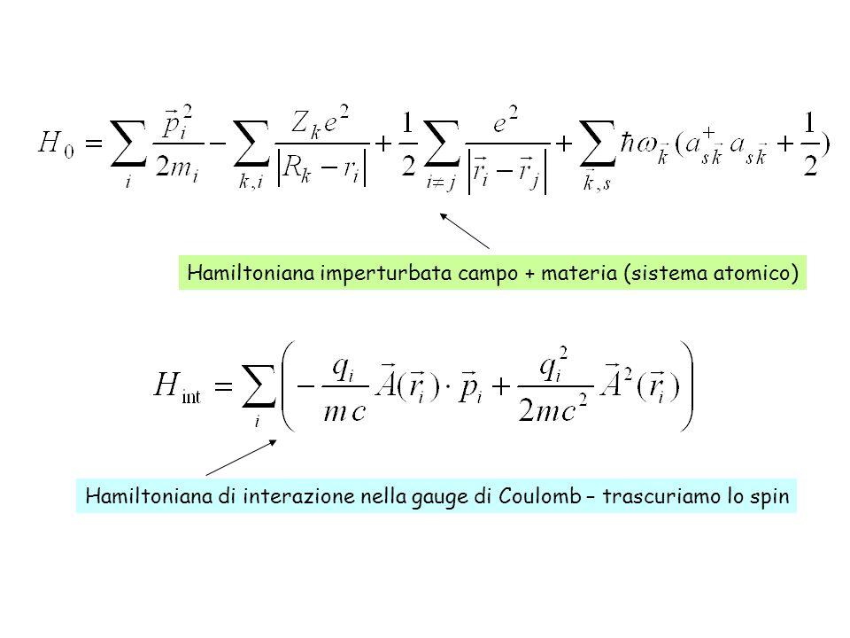 Hamiltoniana imperturbata campo + materia (sistema atomico) Hamiltoniana di interazione nella gauge di Coulomb – trascuriamo lo spin