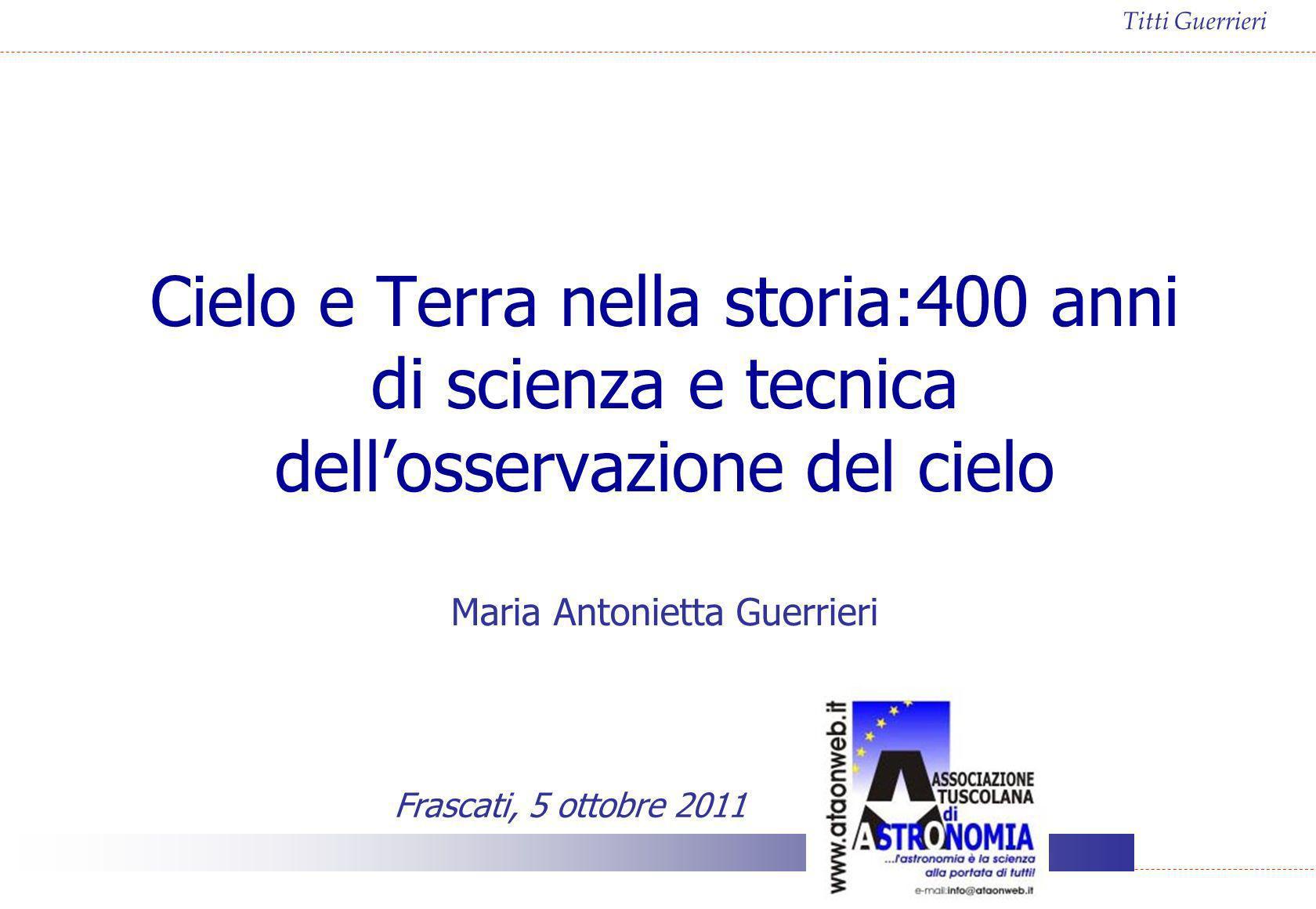 Titti Guerrieri Cielo e Terra nella storia:400 anni di scienza e tecnica dellosservazione del cielo Maria Antonietta Guerrieri Frascati, 5 ottobre 201