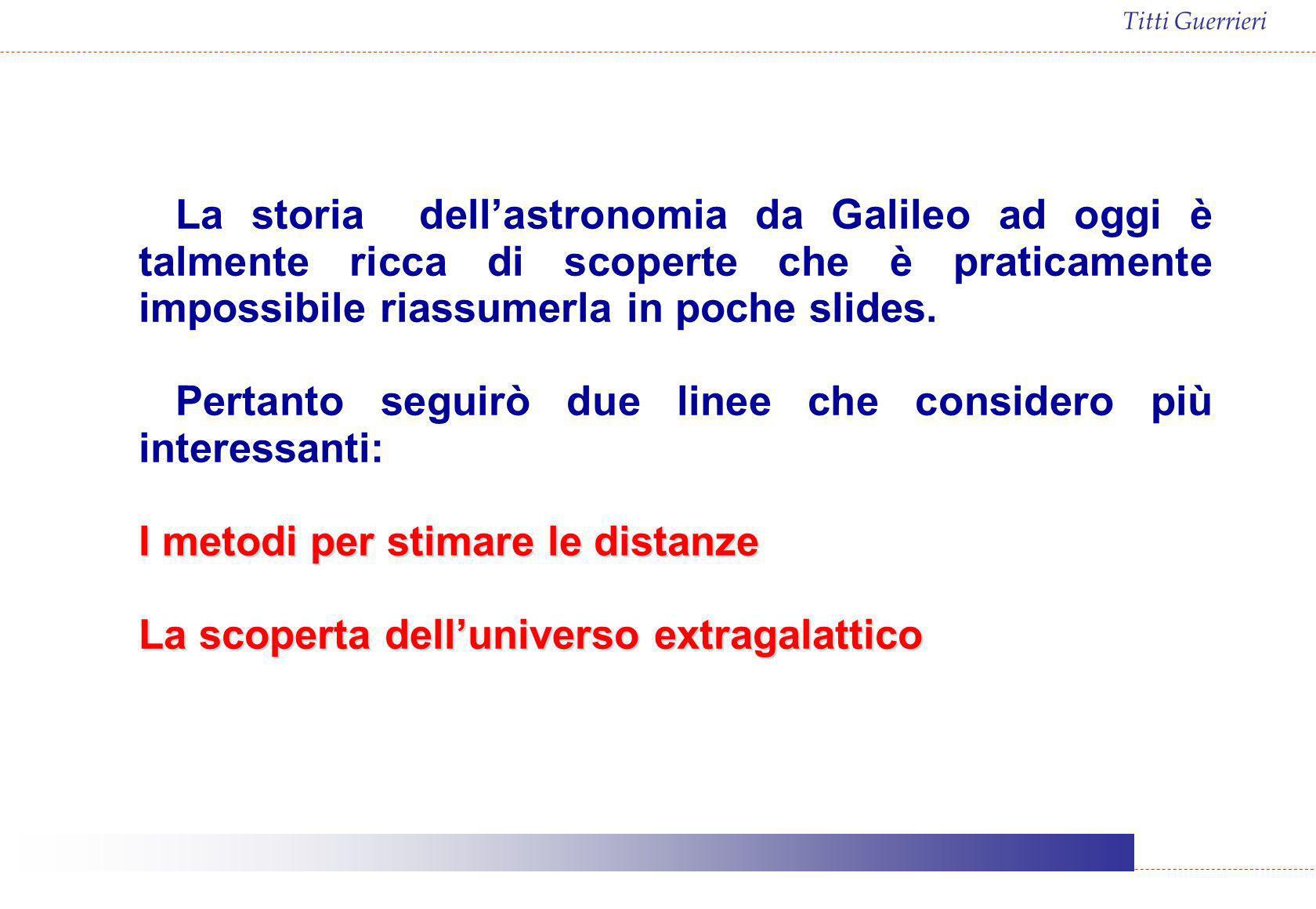 Titti Guerrieri La storia dellastronomia da Galileo ad oggi è talmente ricca di scoperte che è praticamente impossibile riassumerla in poche slides. P