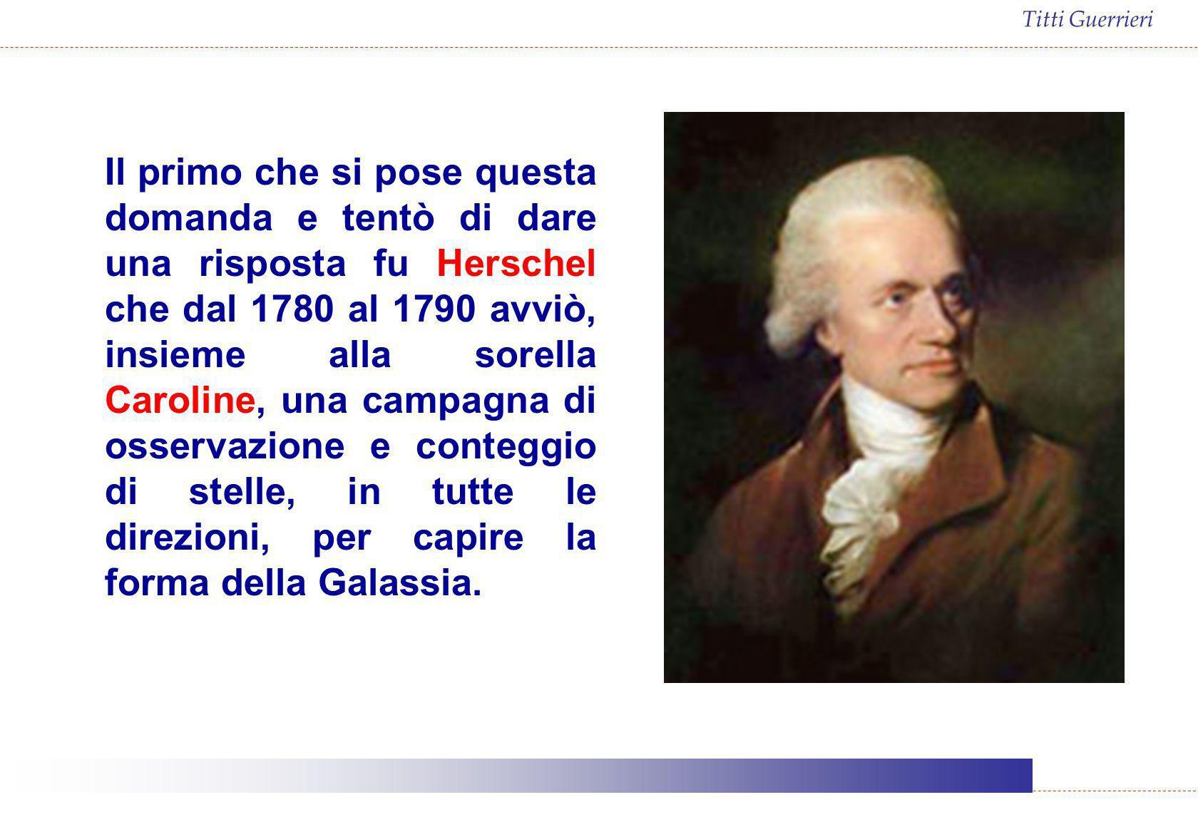 Titti Guerrieri Il primo che si pose questa domanda e tentò di dare una risposta fu Herschel che dal 1780 al 1790 avviò, insieme alla sorella Caroline