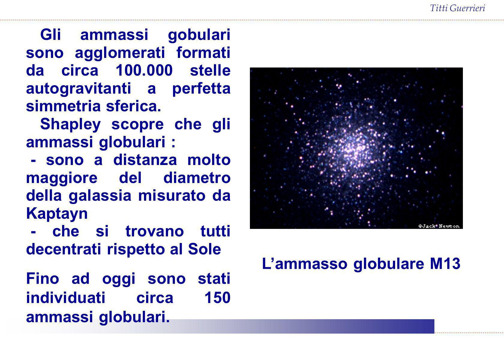 Titti Guerrieri Lammasso globulare M13 Gli ammassi gobulari sono agglomerati formati da circa 100.000 stelle autogravitanti a perfetta simmetria sferi