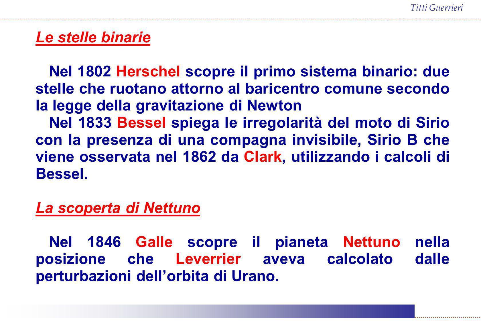 Titti Guerrieri Le stelle binarie Nel 1802 Herschel scopre il primo sistema binario: due stelle che ruotano attorno al baricentro comune secondo la le