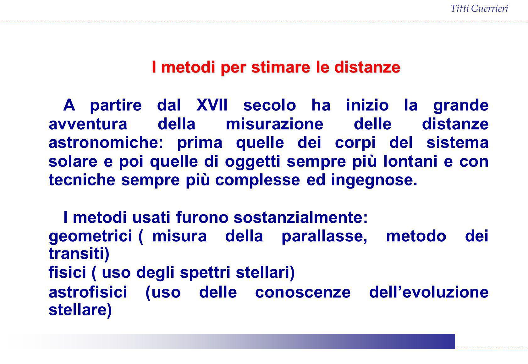 Titti Guerrieri I metodi per stimare le distanze A partire dal XVII secolo ha inizio la grande avventura della misurazione delle distanze astronomiche