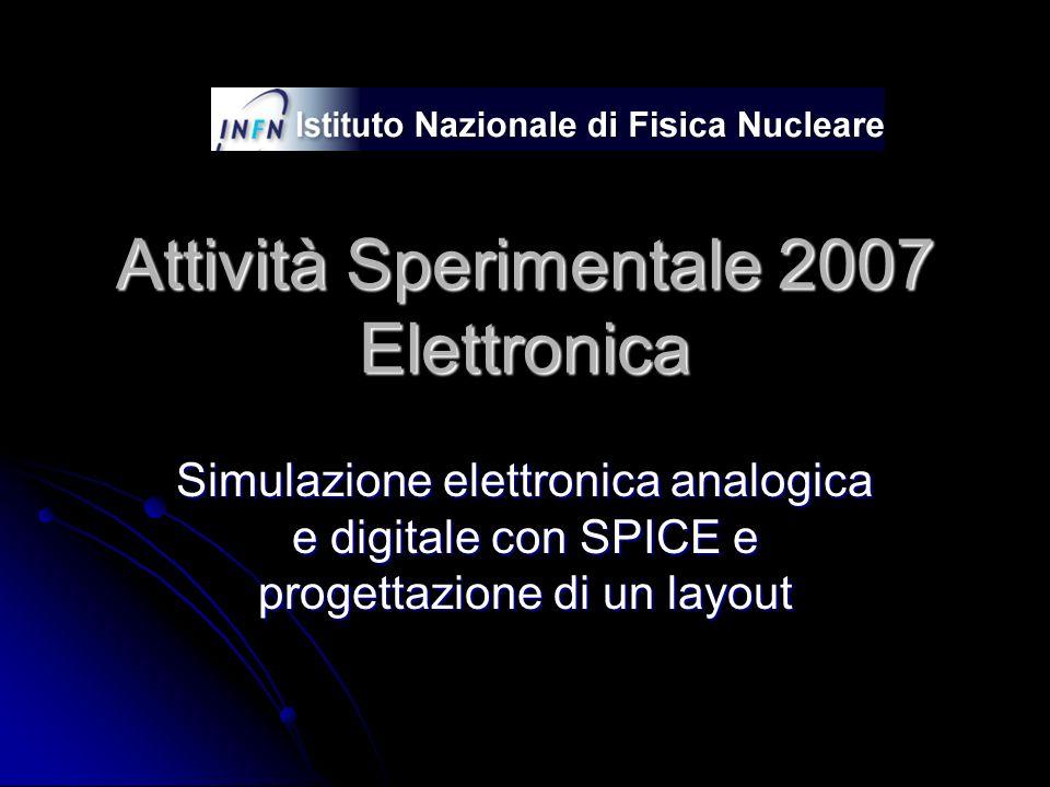 Attività Sperimentale 2007 Elettronica Simulazione elettronica analogica e digitale con SPICE e progettazione di un layout