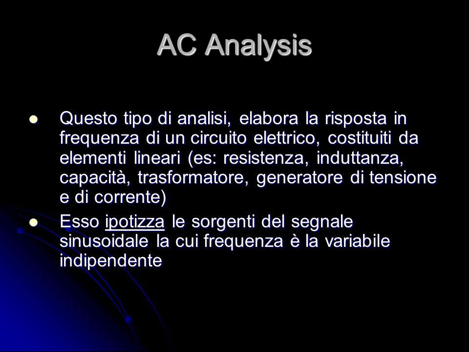 AC Analysis Questo tipo di analisi, elabora la risposta in frequenza di un circuito elettrico, costituiti da elementi lineari (es: resistenza, indutta