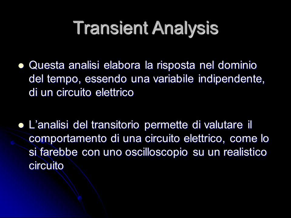 Transient Analysis Questa analisi elabora la risposta nel dominio del tempo, essendo una variabile indipendente, di un circuito elettrico Questa anali