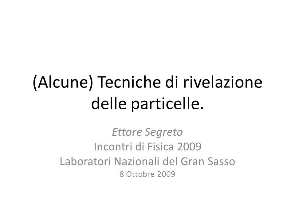 (Alcune) Tecniche di rivelazione delle particelle. Ettore Segreto Incontri di Fisica 2009 Laboratori Nazionali del Gran Sasso 8 Ottobre 2009