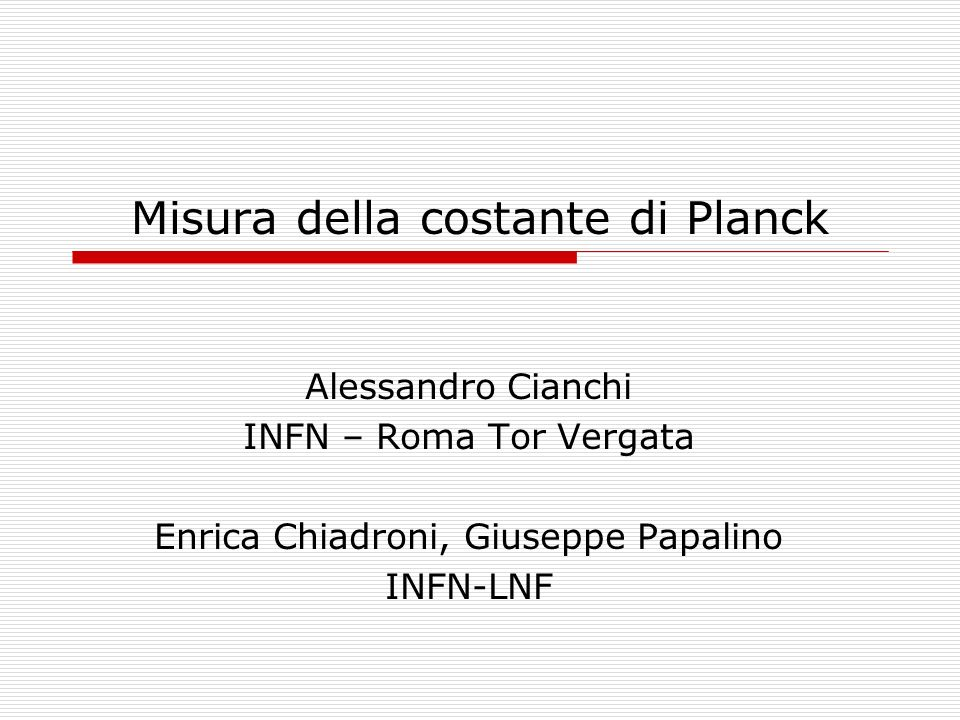 Misura della costante di Planck Alessandro Cianchi INFN – Roma Tor Vergata Enrica Chiadroni, Giuseppe Papalino INFN-LNF