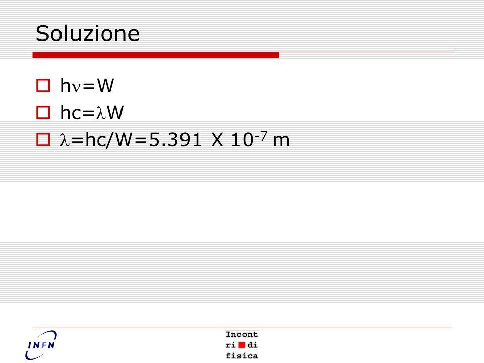 Soluzione h=W hc=W =hc/W=5.391 X 10 -7 m