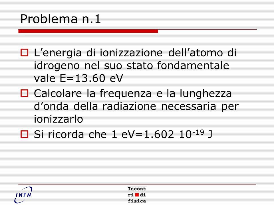 Problema n.1 Lenergia di ionizzazione dellatomo di idrogeno nel suo stato fondamentale vale E=13.60 eV Calcolare la frequenza e la lunghezza donda della radiazione necessaria per ionizzarlo Si ricorda che 1 eV=1.602 10 -19 J
