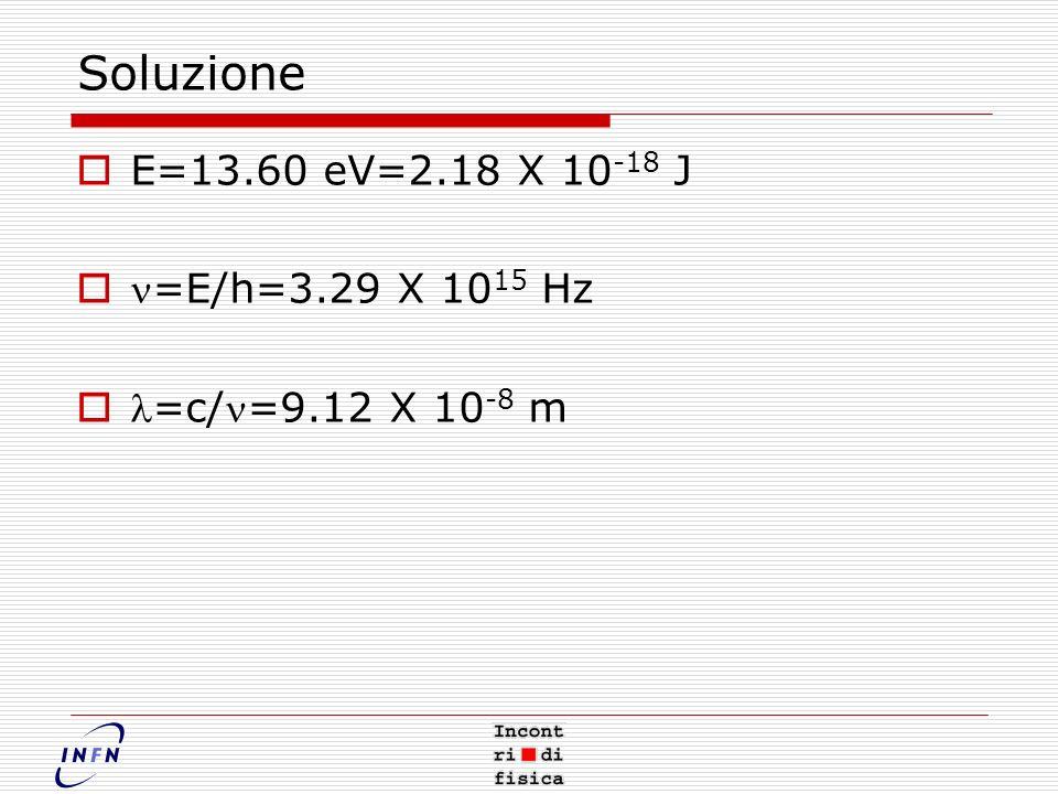 Soluzione E=13.60 eV=2.18 X 10 -18 J =E/h=3.29 X 10 15 Hz =c/=9.12 X 10 -8 m